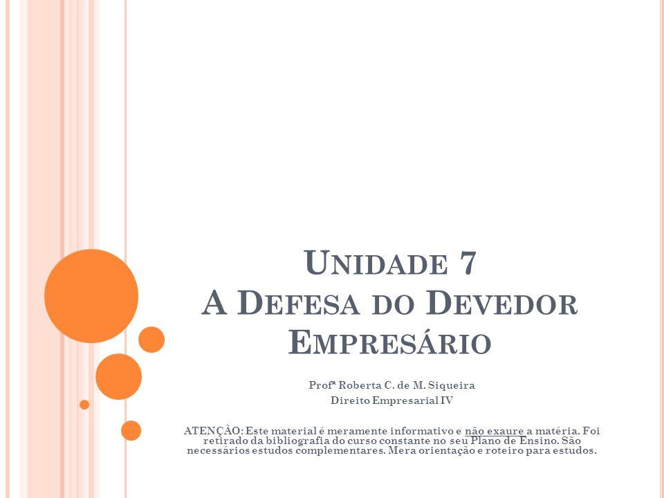 U NIDADE 7 A D EFESA DO D EVEDOR E MPRESÁRIO Profª Roberta C. de M. Siqueira Direito Empresarial IV ATENÇÃO: Este material é meramente informativo e n