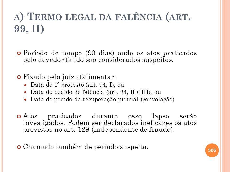 A ) T ERMO LEGAL DA FALÊNCIA ( ART. 99, II) Período de tempo (90 dias) onde os atos praticados pelo devedor falido são considerados suspeitos. Fixado