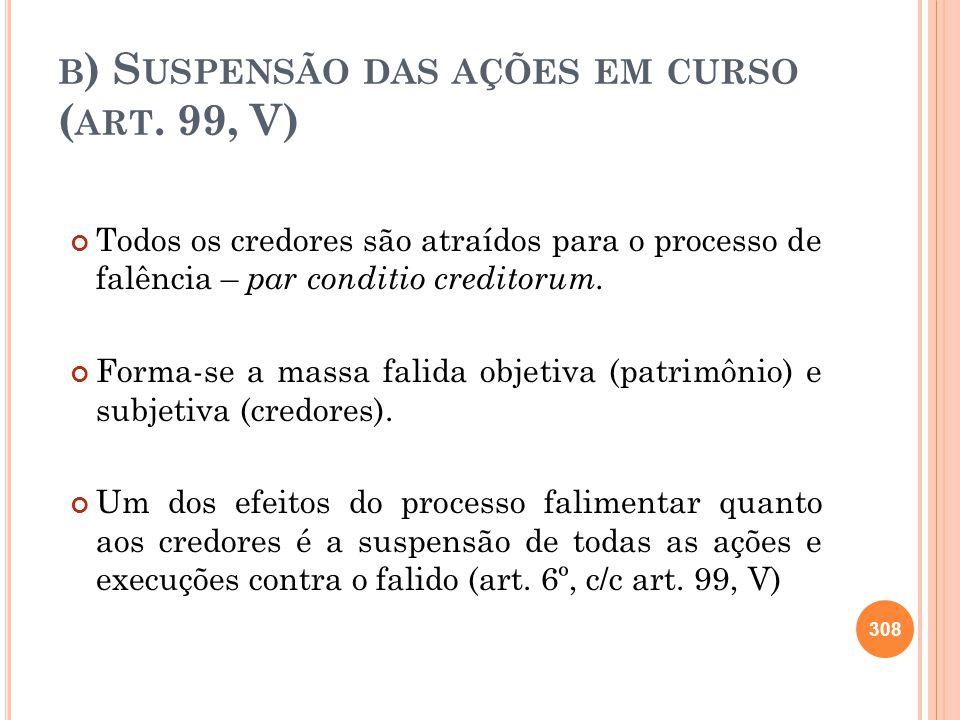 B ) S USPENSÃO DAS AÇÕES EM CURSO ( ART. 99, V) Todos os credores são atraídos para o processo de falência – par conditio creditorum. Forma-se a massa