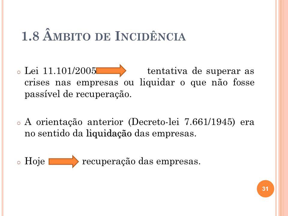1.8 Â MBITO DE I NCIDÊNCIA o Lei 11.101/2005 tentativa de superar as crises nas empresas ou liquidar o que não fosse passível de recuperação. liquidaç