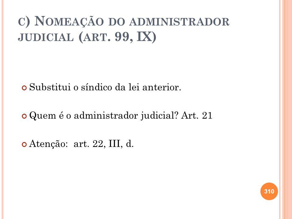 C ) N OMEAÇÃO DO ADMINISTRADOR JUDICIAL ( ART. 99, IX) Substitui o síndico da lei anterior. Quem é o administrador judicial? Art. 21 Atenção: art. 22,