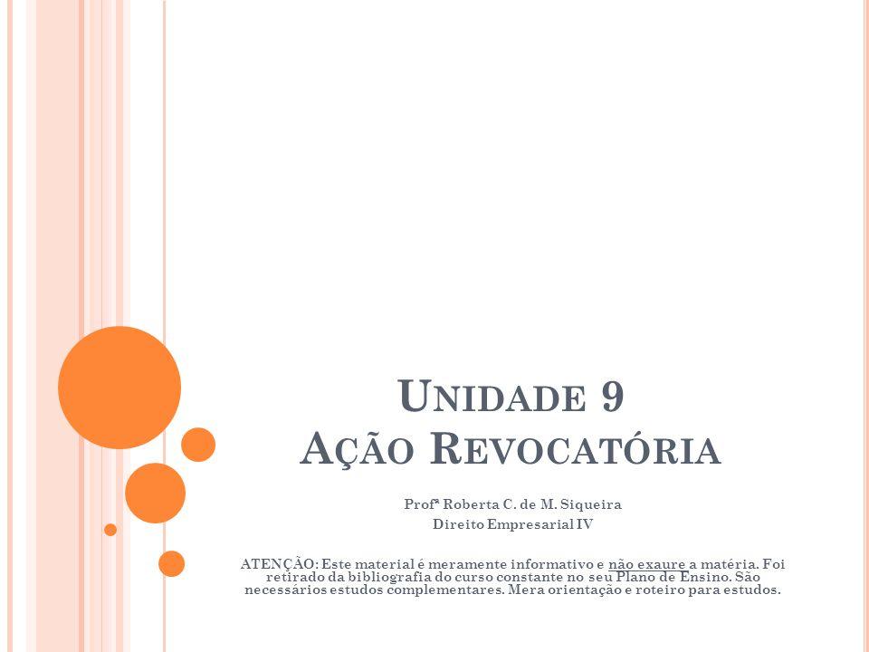 U NIDADE 9 A ÇÃO R EVOCATÓRIA Profª Roberta C. de M. Siqueira Direito Empresarial IV ATENÇÃO: Este material é meramente informativo e não exaure a mat