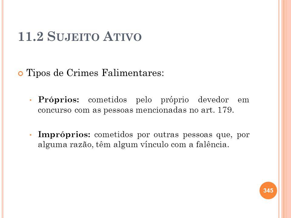 11.2 S UJEITO A TIVO Tipos de Crimes Falimentares: Próprios: cometidos pelo próprio devedor em concurso com as pessoas mencionadas no art. 179. Impróp