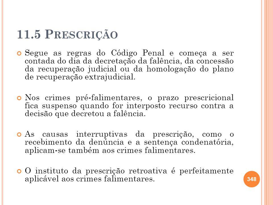 11.5 P RESCRIÇÃO Segue as regras do Código Penal e começa a ser contada do dia da decretação da falência, da concessão da recuperação judicial ou da h