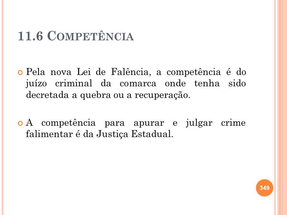 11.6 C OMPETÊNCIA Pela nova Lei de Falência, a competência é do juízo criminal da comarca onde tenha sido decretada a quebra ou a recuperação. A compe