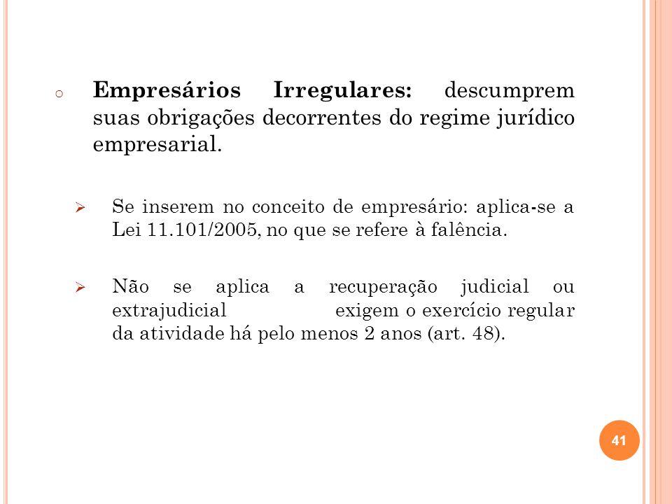 o Empresários Irregulares: descumprem suas obrigações decorrentes do regime jurídico empresarial. Se inserem no conceito de empresário: aplica-se a Le