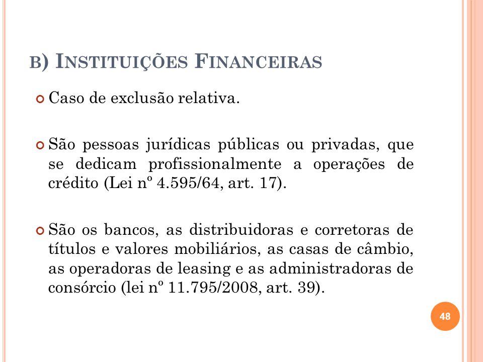 B ) I NSTITUIÇÕES F INANCEIRAS Caso de exclusão relativa. São pessoas jurídicas públicas ou privadas, que se dedicam profissionalmente a operações de