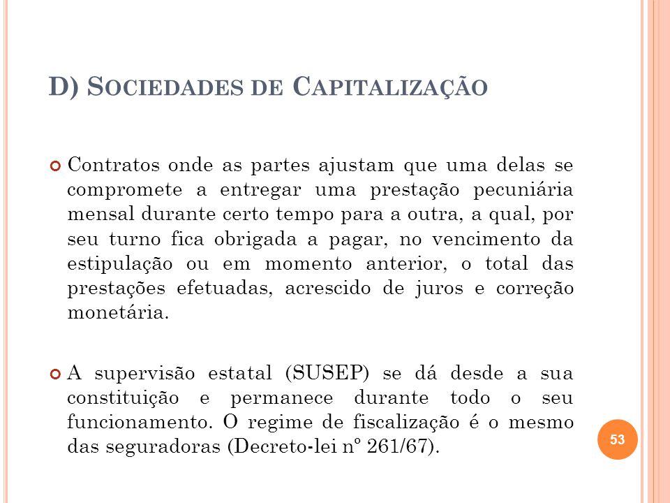 D) S OCIEDADES DE C APITALIZAÇÃO Contratos onde as partes ajustam que uma delas se compromete a entregar uma prestação pecuniária mensal durante certo