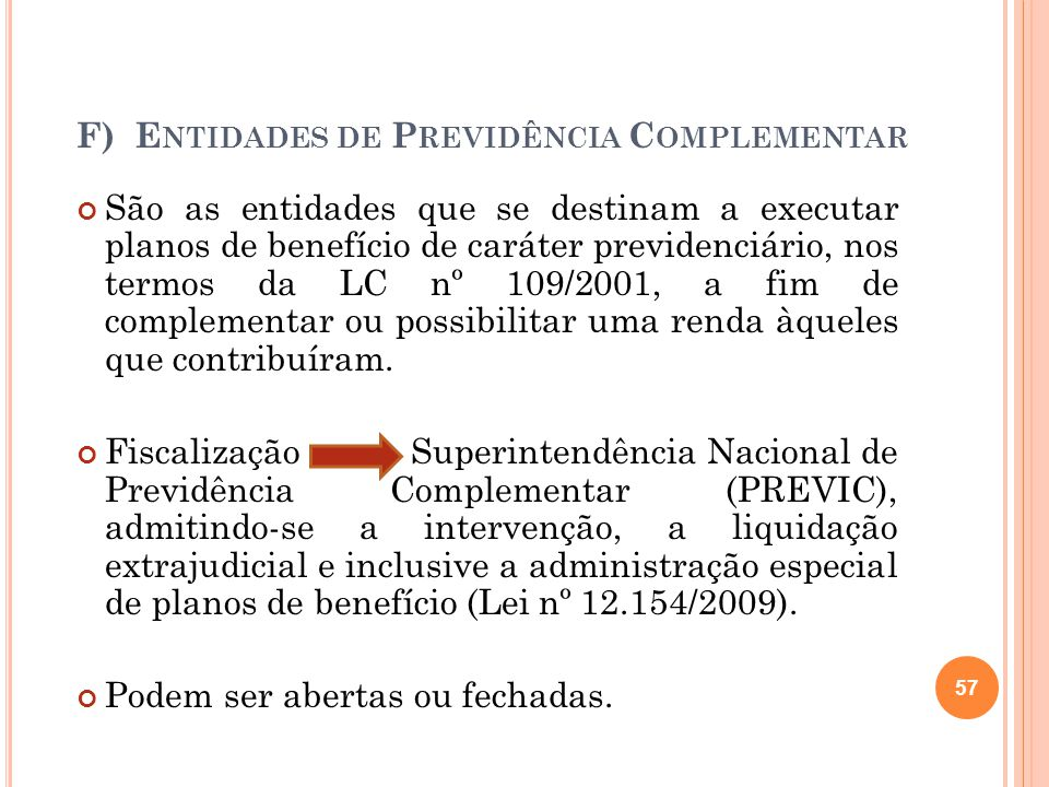 F) E NTIDADES DE P REVIDÊNCIA C OMPLEMENTAR São as entidades que se destinam a executar planos de benefício de caráter previdenciário, nos termos da L