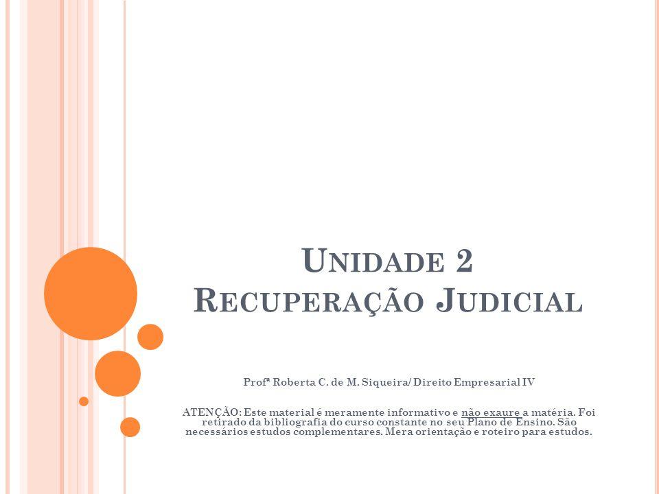 U NIDADE 2 R ECUPERAÇÃO J UDICIAL Profª Roberta C. de M. Siqueira/ Direito Empresarial IV ATENÇÃO: Este material é meramente informativo e não exaure