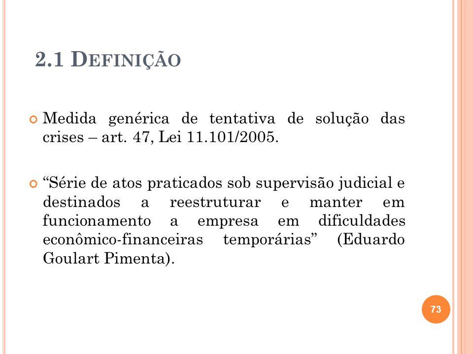 2.1 D EFINIÇÃO Medida genérica de tentativa de solução das crises – art. 47, Lei 11.101/2005. Série de atos praticados sob supervisão judicial e desti