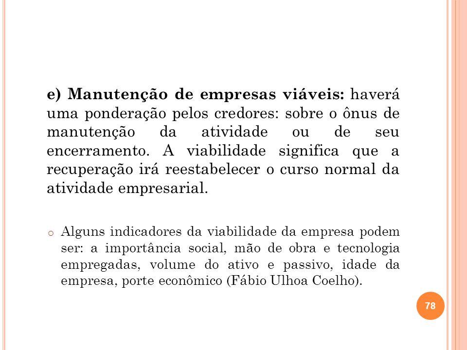 e) Manutenção de empresas viáveis: haverá uma ponderação pelos credores: sobre o ônus de manutenção da atividade ou de seu encerramento. A viabilidade