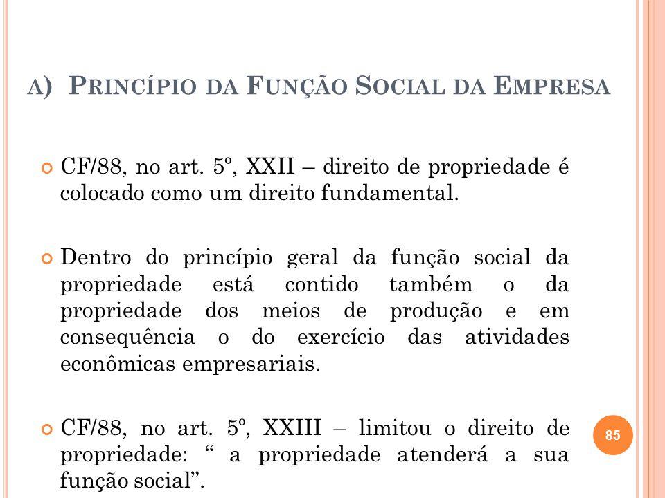 A ) P RINCÍPIO DA F UNÇÃO S OCIAL DA E MPRESA CF/88, no art. 5º, XXII – direito de propriedade é colocado como um direito fundamental. Dentro do princ