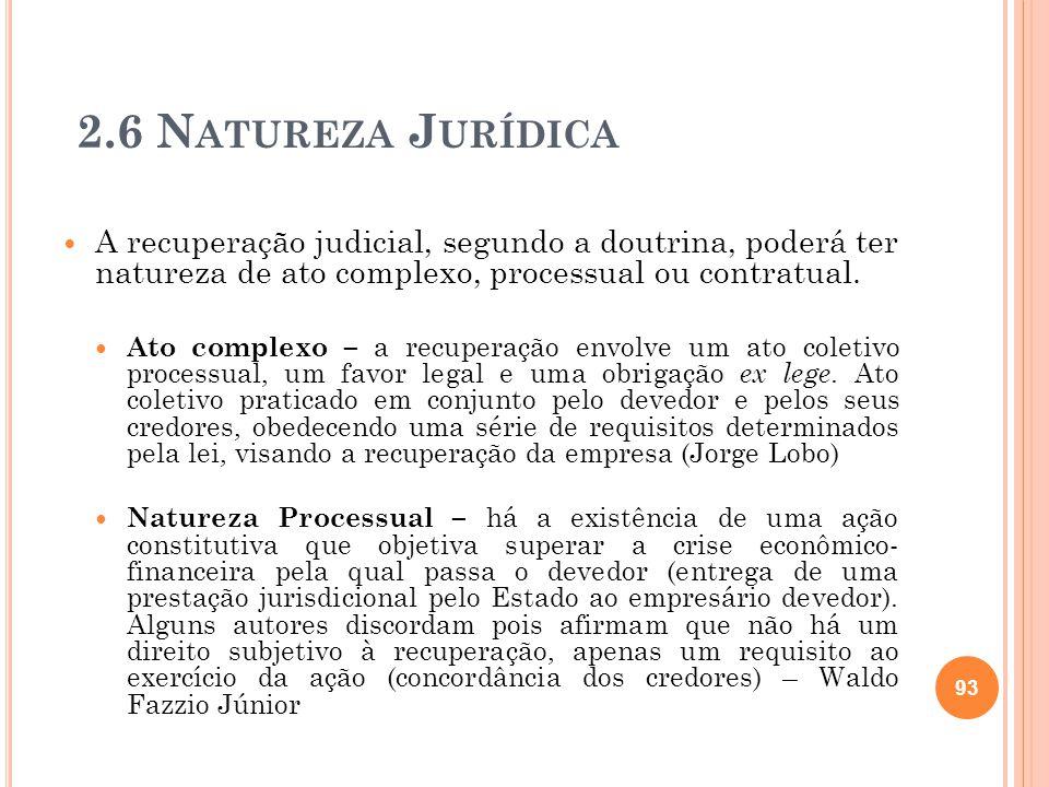 2.6 N ATUREZA J URÍDICA A recuperação judicial, segundo a doutrina, poderá ter natureza de ato complexo, processual ou contratual. Ato complexo – a re