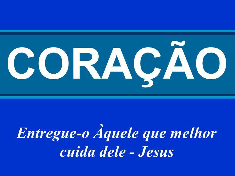 CORAÇÃO Entregue-o Àquele que melhor cuida dele - Jesus