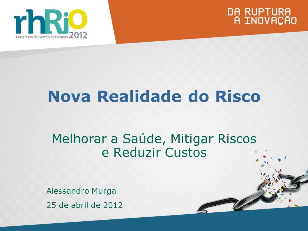 Nova Realidade do Risco Melhorar a Saúde, Mitigar Riscos e Reduzir Custos Alessandro Murga 25 de abril de 2012