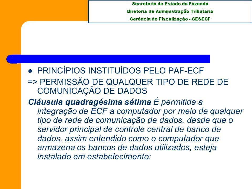 Secretaria de Estado da Fazenda Diretoria de Administração Tributária Gerência de Fiscalização - GESECF PRINCÍPIOS INSTITUÍDOS PELO PAF-ECF => PERMISSÃO DE QUALQUER TIPO DE REDE DE COMUNICAÇÃO DE DADOS Cláusula quadragésima sétima É permitida a integração de ECF a computador por meio de qualquer tipo de rede de comunicação de dados, desde que o servidor principal de controle central de banco de dados, assim entendido como o computador que armazena os bancos de dados utilizados, esteja instalado em estabelecimento: