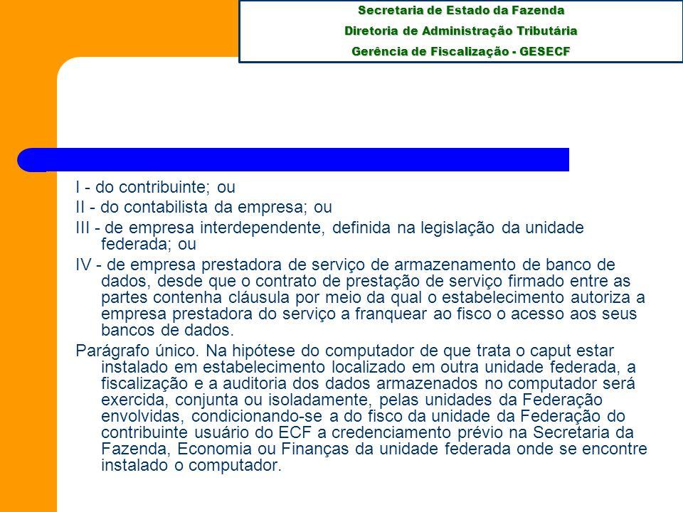 Secretaria de Estado da Fazenda Diretoria de Administração Tributária Gerência de Fiscalização - GESECF I - do contribuinte; ou II - do contabilista da empresa; ou III - de empresa interdependente, definida na legislação da unidade federada; ou IV - de empresa prestadora de serviço de armazenamento de banco de dados, desde que o contrato de prestação de serviço firmado entre as partes contenha cláusula por meio da qual o estabelecimento autoriza a empresa prestadora do serviço a franquear ao fisco o acesso aos seus bancos de dados.