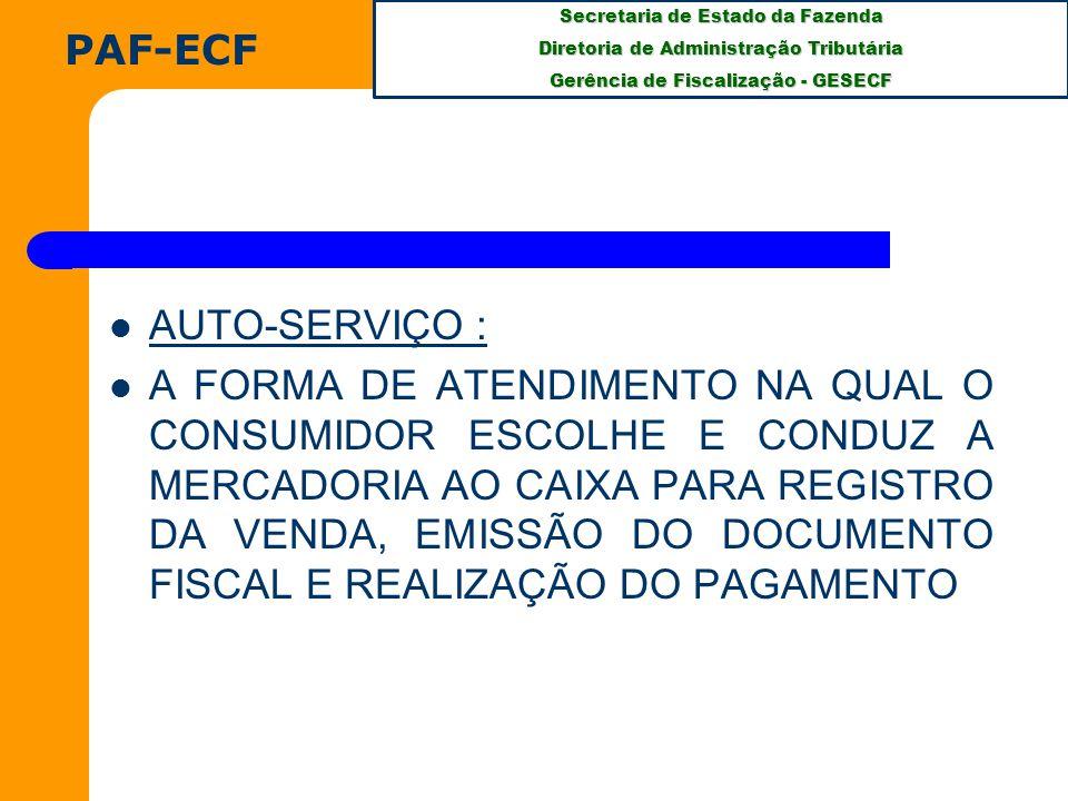Secretaria de Estado da Fazenda Diretoria de Administração Tributária Gerência de Fiscalização - GESECF AUTO-SERVIÇO : A FORMA DE ATENDIMENTO NA QUAL O CONSUMIDOR ESCOLHE E CONDUZ A MERCADORIA AO CAIXA PARA REGISTRO DA VENDA, EMISSÃO DO DOCUMENTO FISCAL E REALIZAÇÃO DO PAGAMENTO PAF-ECF