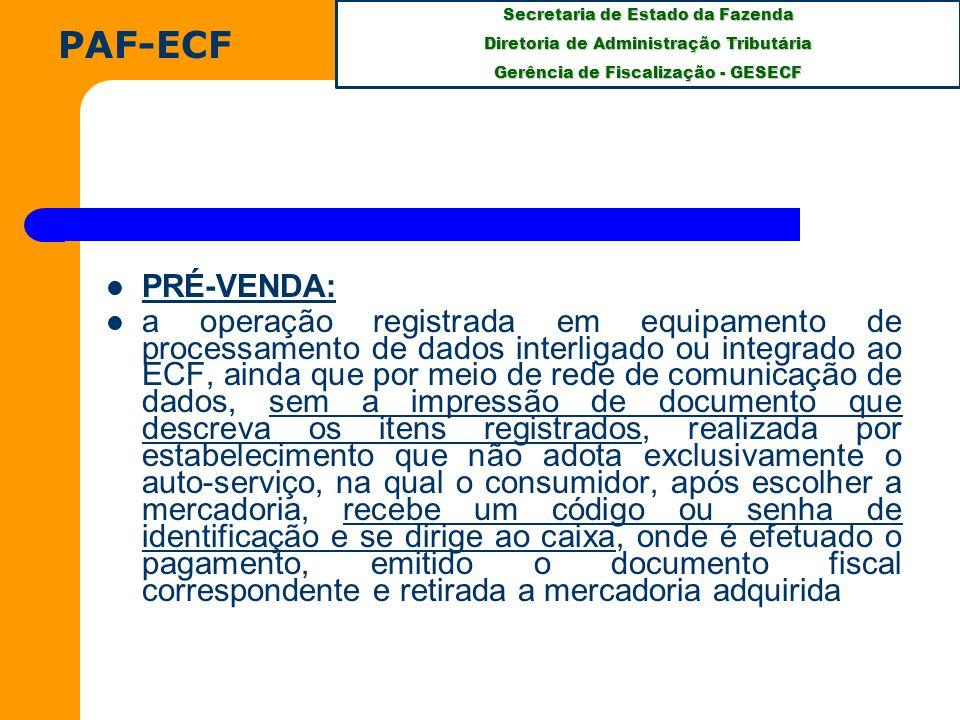 Secretaria de Estado da Fazenda Diretoria de Administração Tributária Gerência de Fiscalização - GESECF PRÉ-VENDA: a operação registrada em equipamento de processamento de dados interligado ou integrado ao ECF, ainda que por meio de rede de comunicação de dados, sem a impressão de documento que descreva os itens registrados, realizada por estabelecimento que não adota exclusivamente o auto-serviço, na qual o consumidor, após escolher a mercadoria, recebe um código ou senha de identificação e se dirige ao caixa, onde é efetuado o pagamento, emitido o documento fiscal correspondente e retirada a mercadoria adquirida PAF-ECF