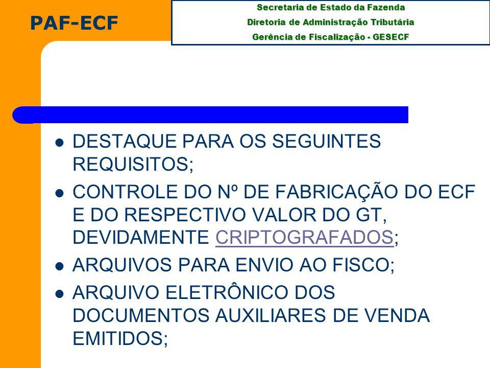 Secretaria de Estado da Fazenda Diretoria de Administração Tributária Gerência de Fiscalização - GESECF DESTAQUE PARA OS SEGUINTES REQUISITOS; CONTROLE DO Nº DE FABRICAÇÃO DO ECF E DO RESPECTIVO VALOR DO GT, DEVIDAMENTE CRIPTOGRAFADOS;CRIPTOGRAFADOS ARQUIVOS PARA ENVIO AO FISCO; ARQUIVO ELETRÔNICO DOS DOCUMENTOS AUXILIARES DE VENDA EMITIDOS; PAF-ECF