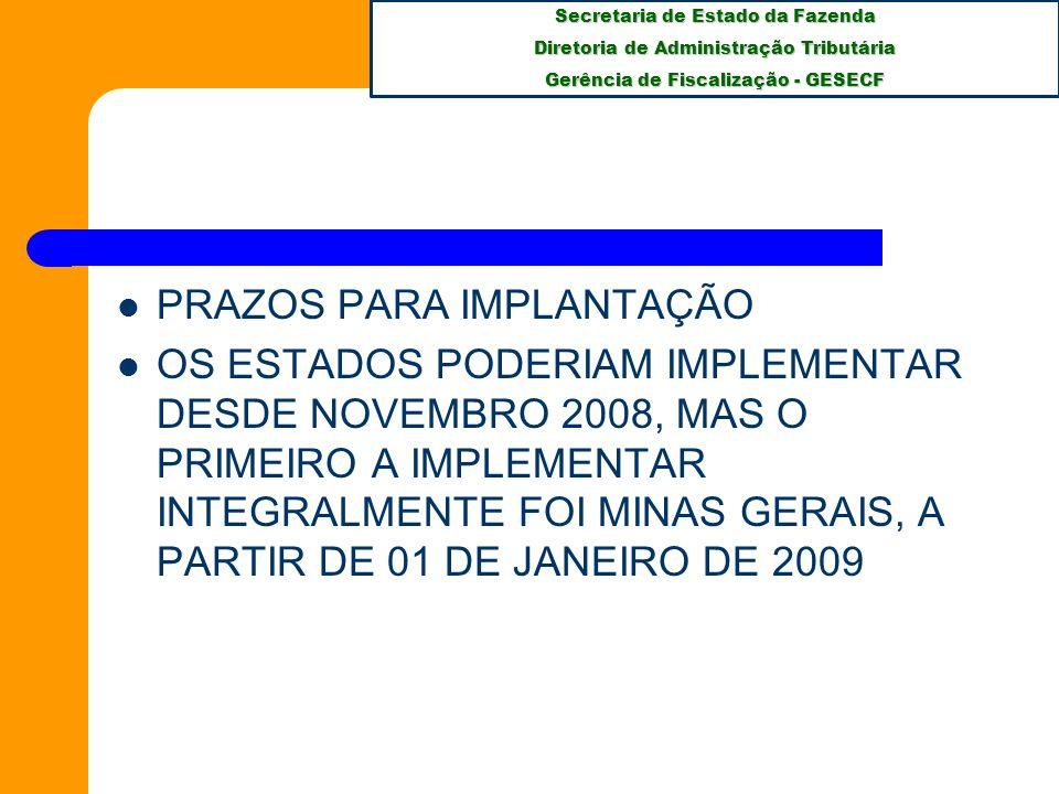 Secretaria de Estado da Fazenda Diretoria de Administração Tributária Gerência de Fiscalização - GESECF PRAZOS PARA IMPLANTAÇÃO OS ESTADOS PODERIAM IMPLEMENTAR DESDE NOVEMBRO 2008, MAS O PRIMEIRO A IMPLEMENTAR INTEGRALMENTE FOI MINAS GERAIS, A PARTIR DE 01 DE JANEIRO DE 2009