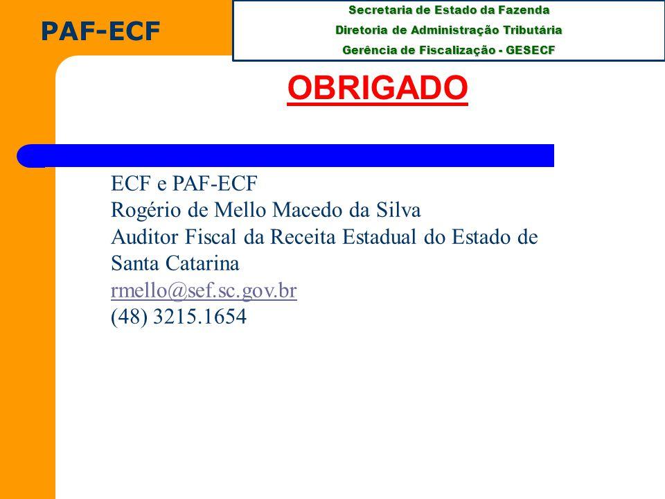 Secretaria de Estado da Fazenda Diretoria de Administração Tributária Gerência de Fiscalização - GESECF PAF-ECF OBRIGADO ECF e PAF-ECF Rogério de Mello Macedo da Silva Auditor Fiscal da Receita Estadual do Estado de Santa Catarina rmello@sef.sc.gov.br (48) 3215.1654
