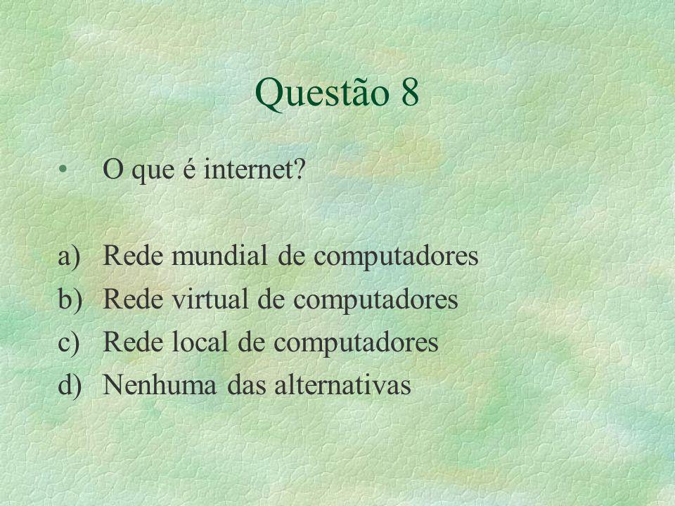 Questão 8 O que é internet? a)Rede mundial de computadores b)Rede virtual de computadores c)Rede local de computadores d)Nenhuma das alternativas