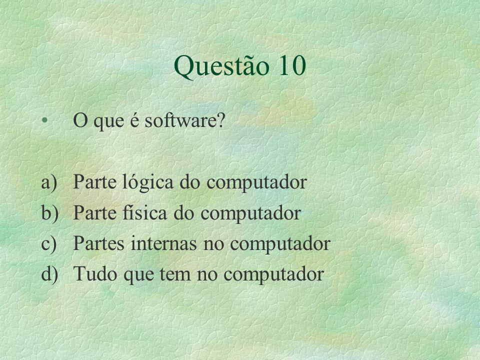 Questão 10 O que é software? a)Parte lógica do computador b)Parte física do computador c)Partes internas no computador d)Tudo que tem no computador