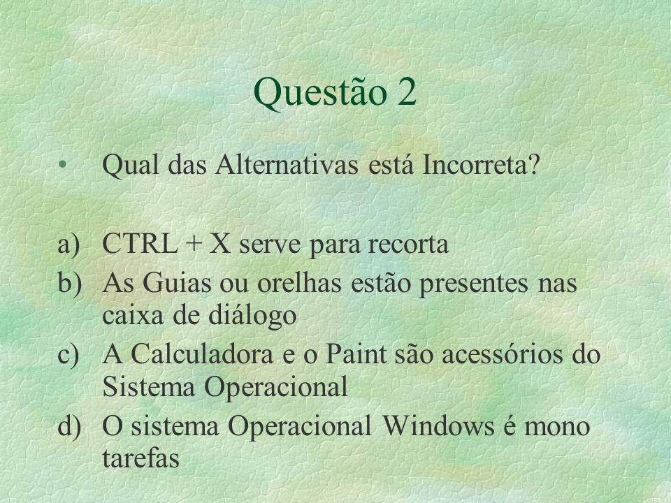 Questão 2 Qual das Alternativas está Incorreta? a)CTRL + X serve para recorta b)As Guias ou orelhas estão presentes nas caixa de diálogo c)A Calculado
