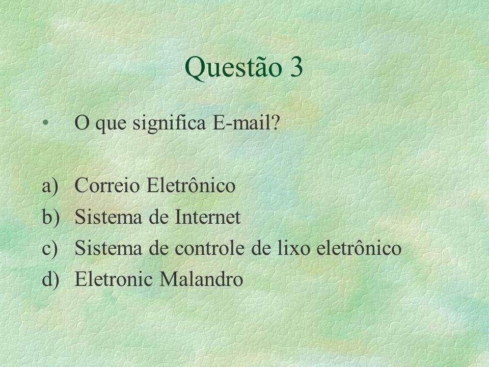 Questão 3 O que significa E-mail? a)Correio Eletrônico b)Sistema de Internet c)Sistema de controle de lixo eletrônico d)Eletronic Malandro