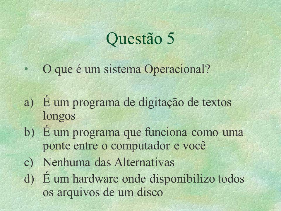 Questão 5 O que é um sistema Operacional? a)É um programa de digitação de textos longos b)É um programa que funciona como uma ponte entre o computador