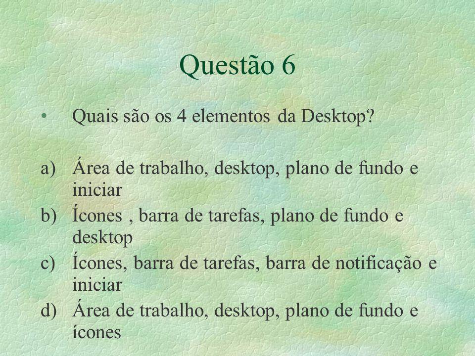 Questão 6 Quais são os 4 elementos da Desktop? a)Área de trabalho, desktop, plano de fundo e iniciar b)Ícones, barra de tarefas, plano de fundo e desk
