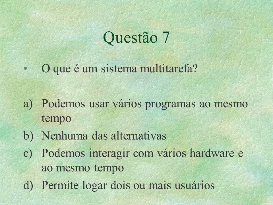 Questão 7 O que é um sistema multitarefa? a)Podemos usar vários programas ao mesmo tempo b)Nenhuma das alternativas c)Podemos interagir com vários har