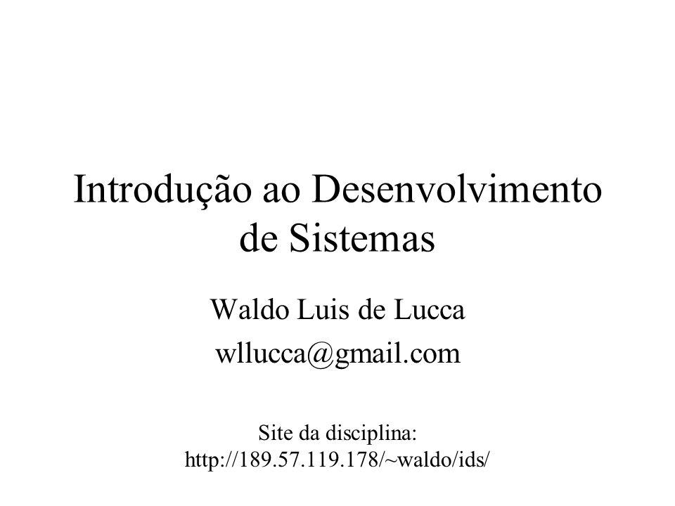 Introdução ao Desenvolvimento de Sistemas Waldo Luis de Lucca wllucca@gmail.com Site da disciplina: http://189.57.119.178/~waldo/ids/