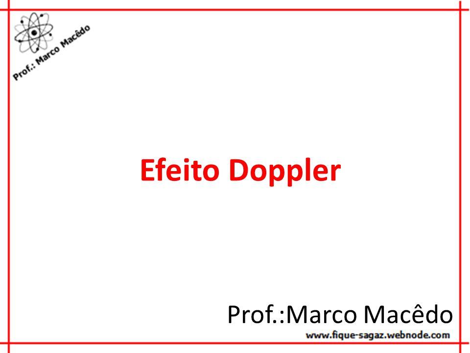 Efeito Doppler Prof.:Marco Macêdo