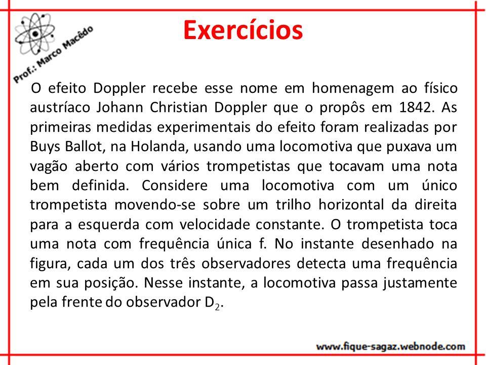 Exercícios O efeito Doppler recebe esse nome em homenagem ao físico austríaco Johann Christian Doppler que o propôs em 1842. As primeiras medidas expe
