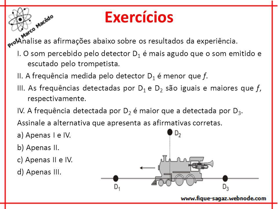 Exercícios Analise as afirmações abaixo sobre os resultados da experiência. I. O som percebido pelo detector D 1 é mais agudo que o som emitido e escu