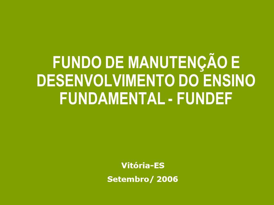 FUNDO DE MANUTENÇÃO E DESENVOLVIMENTO DO ENSINO FUNDAMENTAL - FUNDEF Vitória-ES Setembro/ 2006