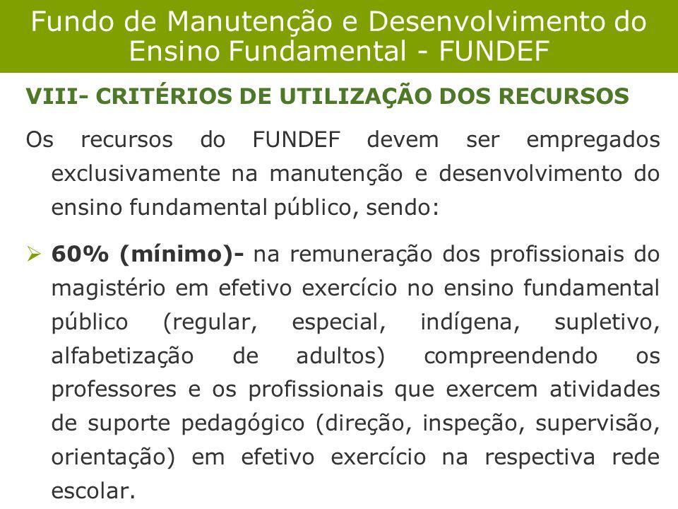 Fundo de Manutenção e Desenvolvimento do Ensino Fundamental - FUNDEF VIII- CRITÉRIOS DE UTILIZAÇÃO DOS RECURSOS Os recursos do FUNDEF devem ser empreg