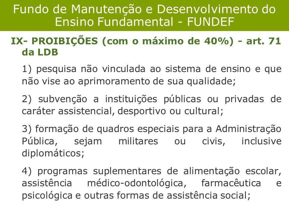 Fundo de Manutenção e Desenvolvimento do Ensino Fundamental - FUNDEF IX- PROIBIÇÕES (com o máximo de 40%) - art. 71 da LDB 1) pesquisa não vinculada a