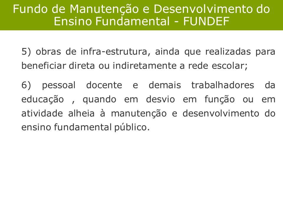Fundo de Manutenção e Desenvolvimento do Ensino Fundamental - FUNDEF 5) obras de infra-estrutura, ainda que realizadas para beneficiar direta ou indir