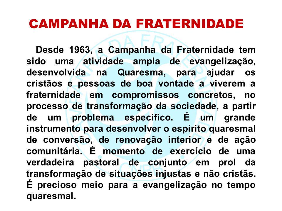 Desde 1963, a Campanha da Fraternidade tem sido uma atividade ampla de evangelização, desenvolvida na Quaresma, para ajudar os cristãos e pessoas de b