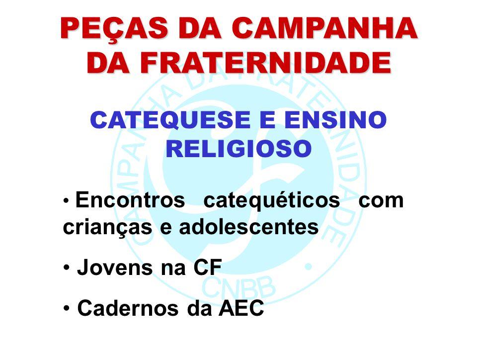 PEÇAS DA CAMPANHA DA FRATERNIDADE Encontros catequéticos com crianças e adolescentes Jovens na CF Cadernos da AEC CATEQUESE E ENSINO RELIGIOSO