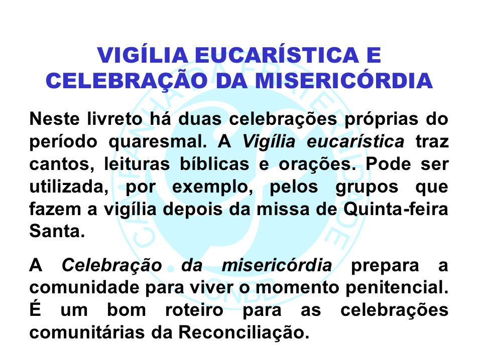 Neste livreto há duas celebrações próprias do período quaresmal. A Vigília eucarística traz cantos, leituras bíblicas e orações. Pode ser utilizada, p