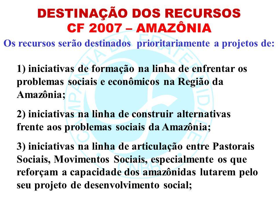 Os recursos serão destinados prioritariamente a projetos de: DESTINAÇÃO DOS RECURSOS CF 2007 – AMAZÔNIA 1) iniciativas de formação na linha de enfrent