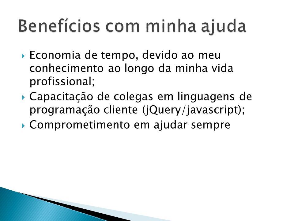 Economia de tempo, devido ao meu conhecimento ao longo da minha vida profissional; Capacitação de colegas em linguagens de programação cliente (jQuery/javascript); Comprometimento em ajudar sempre