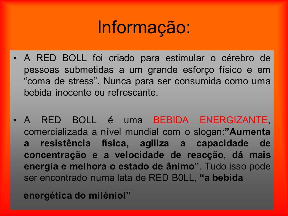 Informação: A RED BOLL foi criado para estimular o cérebro de pessoas submetidas a um grande esforço físico e em coma de stress. Nunca para ser consum