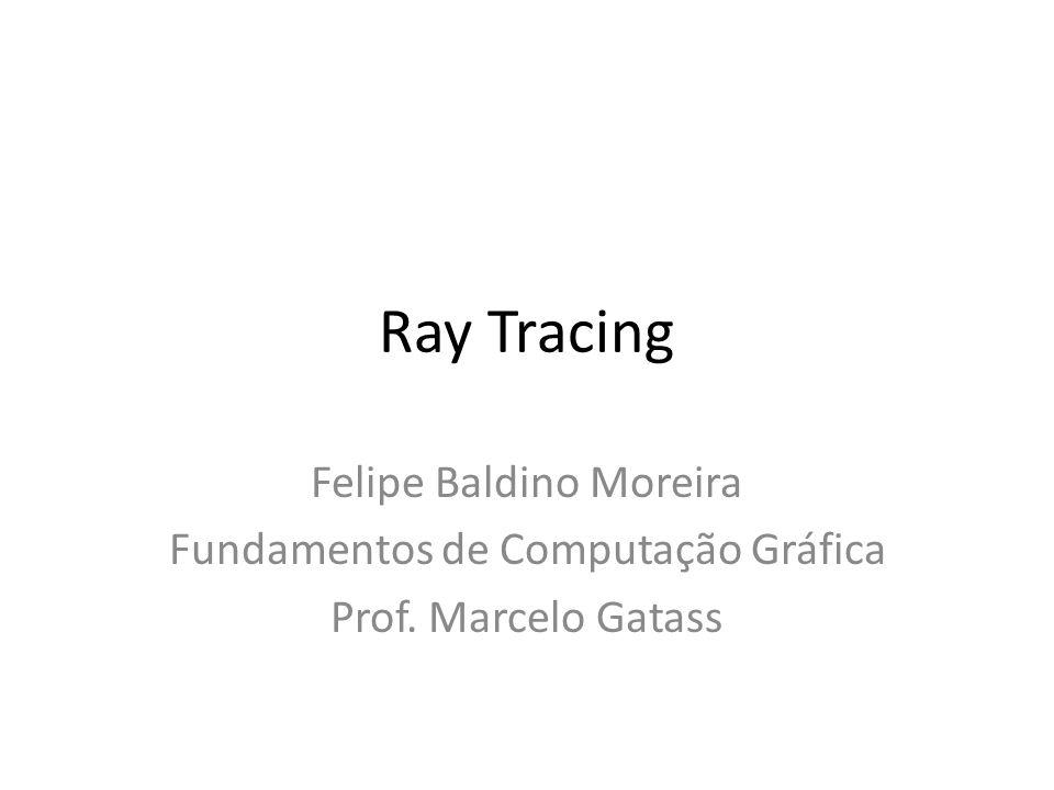 Ray Tracing Felipe Baldino Moreira Fundamentos de Computação Gráfica Prof. Marcelo Gatass