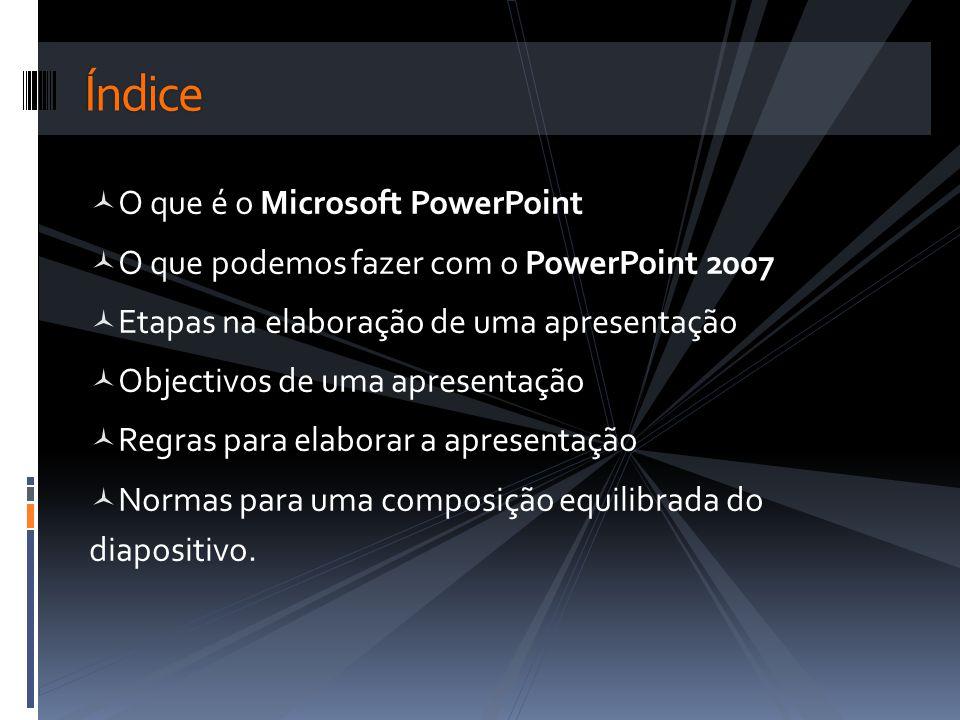O que é o Microsoft PowerPoint O que podemos fazer com o PowerPoint 2007 Etapas na elaboração de uma apresentação Objectivos de uma apresentação Regra
